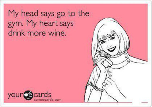My head says go to the gym. My heart says drink more wine.